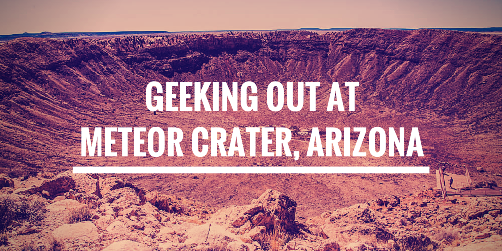 Geeking Out at Meteor Crater, Arizona